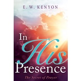 In His Presence: The Secret of Prayer, by E. W. Kenyon, Paperback