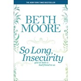 So Long, Insecurity: You've Been a Bad Friend to Us, by Beth Moore