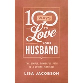 100 Ways to Love Your Husband: The Simple, Powerful Path to a Loving Marriage, by Lisa Jacobson