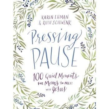 Pressing Pause: 100 Quiet Moments for Moms to Meet with Jesus, by Karen Ehman and Ruth Schwenk
