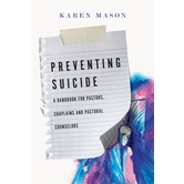 Preventing Suicide: A Handbook for Pastors, Chaplains and Pastoral Counselors, by Karen Mason