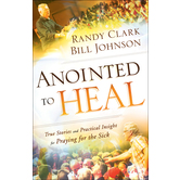 Anointed to Heal, by Randy Clark and Bill Johnson