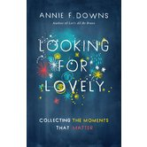Looking for Lovely: Collecting the Moments that Matter, by Annie F. Downs