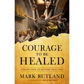 Courage to Be Healed: Finding Hope to Restore Your Soul, by Mark Rutland, Hardcover