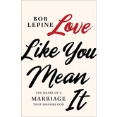 Love Like You Mean It: The Heart of a Marriage that Honors God, by Bob Lepine