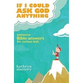 If I Could Ask God Anything: Awesome Bible Answers for Curious Kids, by Kathryn Slattery