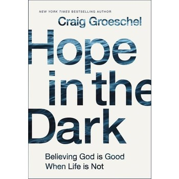 Hope in the Dark: Believing God Is Good When Life Is Not, by Craig Groeschel