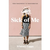 Sick of Me: from Transparency to Transformation, by Whitney Capps, Paperback