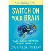 Switch On Your Brain Workbook: The Key to Peak Happiness, Thinking, & Health, by Dr. Caroline Leaf