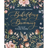 Beholding and Becoming: The Art of Everyday Worship, by Ruth Chou Simons, Hardcover