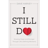 I Still Do: Growing Closer and Stronger through Life's Defining Moments, by Dave Harvey, Paperback
