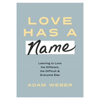Love Has a Name: Learning to Love the Different, the Difficult, & Everyone Else, by Adam Weber