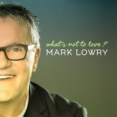 What's Not To Love, by Mark Lowry, CD