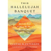 This Hallelujah Banquet: How the End of What We Were Reveals Who We Can Be, by Eugene H. Peterson