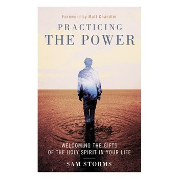Practicing The Power: Welcoming The Gifts Of The Holy Spirit In Your Life, by Sam Storms, Paperback