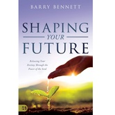 Shaping Your Future: Releasing Your Destiny Through the Power of the Seed, by Barry Bennett