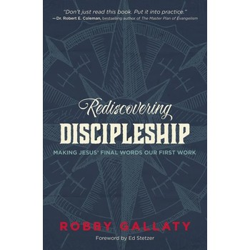 Rediscovering Discipleship: Making Jesus Final Words Our First Work, by Robby F. Gallaty