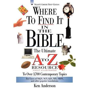 Where to Find It in the Bible: The Ultimate A To Z Resource, by Ken Anderson