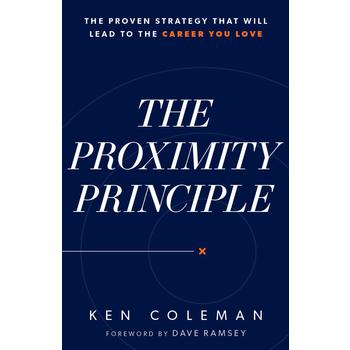 The Proximity Principle: The Proven Strategy That Will Lead to a Career You Love, by Ken Coleman