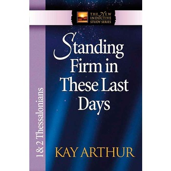 Standing Firm in These Last Days: 1 & 2 Thessalonians, New Inductive Study Series, by Kay Arthur
