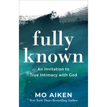 Fully Known: An Invitation to True Intimacy with God, by Mo Aiken, Paperback