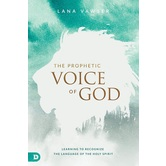 The Prophetic Voice of God: Learning to Recognize the Language of the Holy Spirit, by Lana Vawser