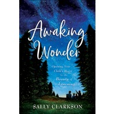 Awaking Wonder: Opening Your Childs Heart to the Beauty of Learning, by Sally Clarkson