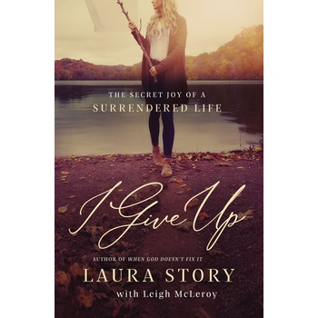 I Give Up: The Secret Joy of a Surrendered Life, by Laura Story & Leigh McLeroy, Paperback