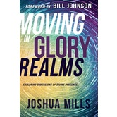 Moving in Glory Realms: Exploring Dimensions of Divine Presence, by Joshua Mills, Paperback