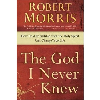 The God I Never Knew: How Real Friendship with the Holy Spirit Can Change Your Life, by Robert Morris