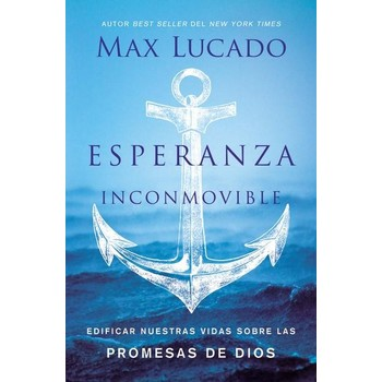 Esperanza Inconmovible: Edificar Nuestras Vidas Sobre Las Promesas De Dios, by Max Lucado