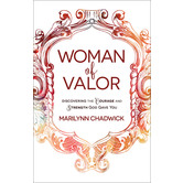 Woman of Valor: Discovering the Courage and Strength God Gave You, by Marilynn Chadwick