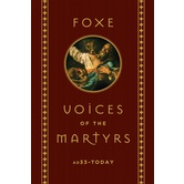 Foxe: Voices of the Martyrs: AD 33 To Today, by John Foxe, Hardcover