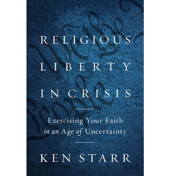 Religious Liberty in Crisis: Exercising Your Faith in an Age of Uncertainty, by Ken Starr, Hardcover