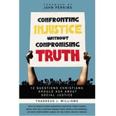 Confronting Injustice without Compromising Truth, by Thaddeus J. Williams, Paperback
