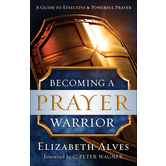 Becoming a Prayer Warrior, by Elizabeth Alves