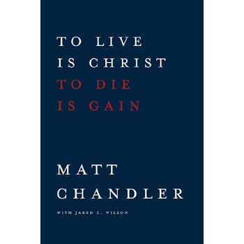 To Live Is Christ to Die Is Gain, by Matt Chandler and Jared C. Wilson