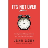 It's Not Over: Leaving Behind Disappointment & Learning to Dream Again, by Joshua Gagnon