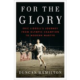For the Glory: Eric Liddell's Journey from Olympic Champion to Modern Martyr, by Duncan Hamilton