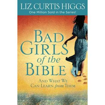 Bad Girls of the Bible: And What We Can Learn from Them, by Liz Curtis Higgs
