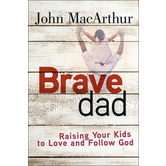 Brave Dad: Raising Your Kids to Love and Follow God, by John MacArthur
