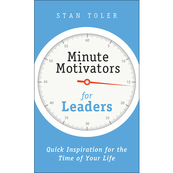 Minute Motivators for Leaders: Quick Inspiration for the Time of Your Life, by Stan Toler