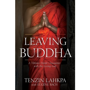 Leaving Buddha: A Tibetan Monks Encounter with the Living God, by Tenzin Lahkpa & Eugene Bach