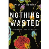 Nothing Wasted: God Uses The Stuff You Wouldn't, by Kasey Van Norman, Paperback