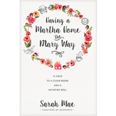 Having a Martha Home the Mary Way: 31 Days to a Clean House and a Satisfied Soul, by Sarah Mae