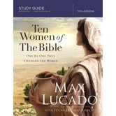 Ten Women of the Bible: One by One They Changed the World, by Max Lucado and Jenna Lucado Bishop