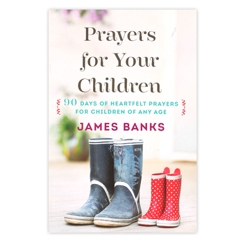 Prayers for Your Children: 90 Days of Heartfelt Prayers for Children of Any Age, by James Banks