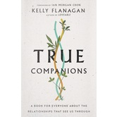 True Companions: A Book for Everyone About the Relationships That See Us Through, by Kelly Flanagan