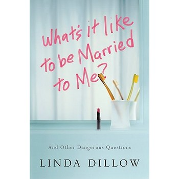 What's It Like to Be Married to Me And Other Dangerous Questions, by Linda Dillow