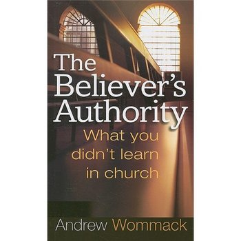 The Believer's Authority: What You Didn't Learn in Church, by Andrew Wommack